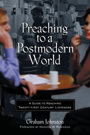 Preaching to a Postmodern World - A Guide to Reaching Twenty-first Century Listeners ebook by Graham M. Johnston