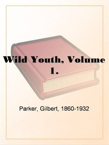 Wild Youth, Volume 1. ebook by Gilbert,1860-1932 Parker
