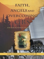 Faith, Angels and Overcoming GBS - The Jim McKinley Story ebook by Jim McKinley; Paul Funk, Jr.