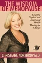 The Wisdom of Menopause - Creating Physical and Emotional Health During the Change ebook by Christiane Northrup, M.D.