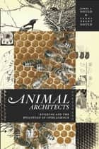 Animal Architects - Building and the Evolution of Intelligence ebook by James L. Gould, Carol Grant Gould