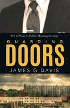 Guarding Doors - My 24 Years in Public Housing Security ebook by James G Davis