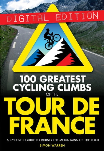 100 Greatest Cycling Climbs of the Tour de France - A Cyclist's Guide to Riding the Mountains of the Tour ebook by Simon Warren