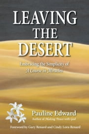 Leaving the Desert: Embracing the Simplicity of A Course in Miracles ebook by Pauline Edward