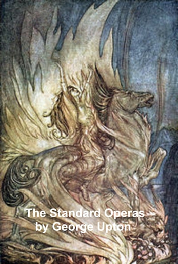 The Standard Operas: Their Plots, Their Music, and Their Composers, a handbook ebook by George P. Upton
