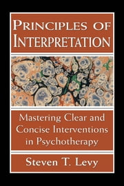 Principles of Interpretation - Mastering Clear and Concise Interventions in Psychotherapy ebook by Steven T. Levy