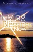 Living in Heaven's Blessings Now ebook by Gloria Copeland