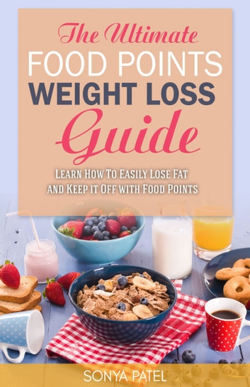 The Ultimate Food Points Weight Loss Guide - Learn How To Easily Lose Fat and Keep it Off With Food Points ebook by Sonya Patel