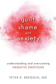 Guilt, Shame, and Anxiety - Understanding and Overcoming Negative Emotions ebook by Peter R. Breggin, M.D.