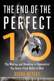 The End of the Perfect 10 - The Making and Breaking of Gymnastics' Top Score —from Nadia to Now ebook by Dvora Meyers