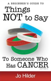 Things Not To Say To Someone Who Has Cancer: A Beginners Guide ebook by Jo Hilder