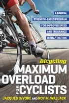 Bicycling Maximum Overload for Cyclists - A Radical Strength-Based Program for Improved Speed and Endurance in Half the Time ebook by Roy Wallack, Jacques DeVore