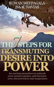 The 7 Steps for Transmuting Desire Into Power: An ancient procedure to unleash your animal magnetism, your creative genius, and attract everything you desire ebook by Isaac Navias