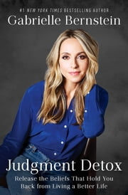 Judgment Detox - Release the Beliefs That Hold You Back from Living A Better Life ebook by Gabrielle Bernstein