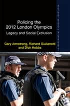 Policing the 2012 London Olympics - Legacy and Social Exclusion ebook by Gary Armstrong, Richard Giulianotti, Dick Hobbs
