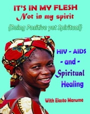 """It's in My Flesh: Not in My Spirit: HIV/AIDS and Spiritual Healing; Being Positive Yet Spiritual - Taking Your Position not as a Sinner but a Child of God"" ebook by Elasto Marume"