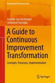 A Guide to Continuous Improvement Transformation - Concepts, Processes, Implementation ebook by Aristide van Aartsengel,Selahattin Kurtoglu