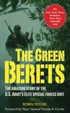 The Green Berets - The Amazing Story of the U. S. Army's Elite Special Forces Unit ebook by Robin Moore, Thomas R. Csrnko