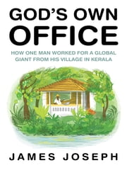 God's Own Office - How One Man Worked for a Global Giant from His Village in Kerala ebook by James Joseph