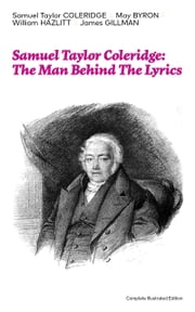 Samuel Taylor Coleridge: The Man Behind The Lyrics (Complete Illustrated Edition): Autobiographical Works (Memoirs, Complete Letters, Literary Introspection, Thoughts and Notes on Poetry); Including Extensive Biographies and Studies on S. T. Coleridg ebook by Samuel  Taylor  Coleridge,May  Byron,William  Hazlitt