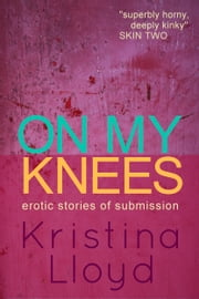 On My Knees: erotic stories of submission ebook by Kristina Lloyd