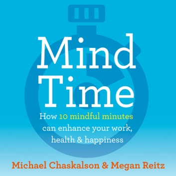 Mind Time: How ten mindful minutes can enhance your work, health and happiness audiobook by Michael Chaskalson,Dr Megan Reitz