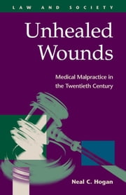 Unhealed Wounds: Medical Malpractice in the Twentieth Century ebook by Hogan, Neal C.