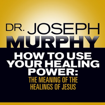 How to Use Your Healing Power - The Meaning of the Healings of Jesus audiobook by Joseph Murphy