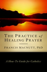 The Practice of Healing Prayer: A How-to Guide for Catholics ebook by Francis MacNutt