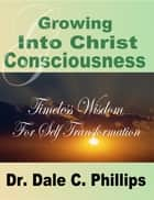 Growing Into Christ Consciousness ebook by Dr Dale Phillips