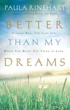Better Than My Dreams - Finding What You Long For Where You Might Not Think to Look ebook by Paula Rinehart