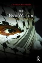 The New Warfare - Rethinking Rules for an Unruly World ebook by J. Martin Rochester