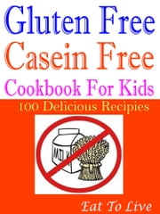 Gluten free Casein free: Cookbook for Kids - Autistic 100 Delicious Recipes ebook by Eat To Live