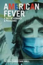 American Fever: A Tale of Romance & Pestilence ebook by Peter Christian Hall