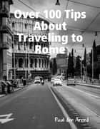 Over 100 Tips About Traveling to Rome ebook by Paul den Arend