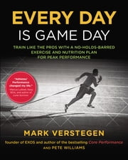 Every Day Is Game Day - Train Like the Pros With a No-Holds-Barred Exercise and Nutrition Plan for PeakPerformance ebook by Mark Verstegen, Peter Williams