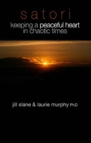 Satori - Keeping a Peaceful Heart in Chaotic Times ebook by Jill Slane,Laurie Murphy