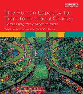 The Human Capacity for Transformational Change - Harnessing the collective mind ebook by Valerie A. Brown,John A. Harris