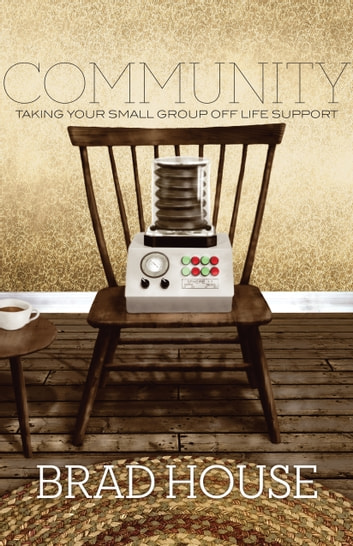 Community - Taking Your Small Group off Life Support ebook by Brad House