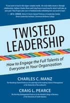 Twisted Leadership - How to Engage the Full Talents of Everyone in Your Organization ebook by Charles C. Manz, Craig L. Pearce