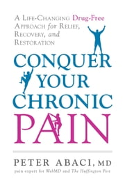 Conquer Your Chronic Pain - A Life-Changing Drug-Free Approach for Relief, Recovery, and Restoration ebook by Abaci, Peter