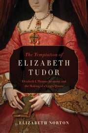 The Temptation of Elizabeth Tudor: Elizabeth I, Thomas Seymour, and the Making of a Virgin Queen ebook by Elizabeth Norton