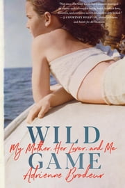 Wild Game - My Mother, Her Lover, and Me ebook by Adrienne Brodeur