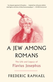 A Jew Among Romans - The Life and Legacy of Flavius Josephus ebook by Frederic Raphael