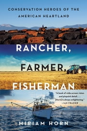 Rancher, Farmer, Fisherman: Conservation Heroes of the American Heartland ebook by Miriam Horn