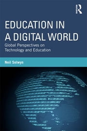 Education in a Digital World - Global Perspectives on Technology and Education ebook by Neil Selwyn