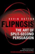 Flipnosis - The Art of Split-Second Persuasion ebook by Dr Kevin Dutton
