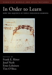 In Order to Learn - How the Sequence of Topics Influences Learning ebook by Frank E. Ritter,Josef Nerb,Erno Lehtinen,Timothy M. O'Shea
