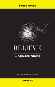 Believe for Greater Things Study Guide - Adults ebook by George O. Wood