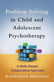 Problem Solving in Child and Adolescent Psychotherapy - A Skills-Based, Collaborative Approach ebook by Katharina Manassis, MD, FRCPC